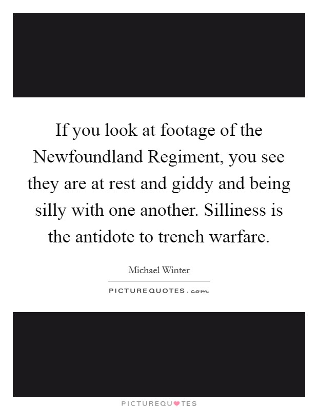 If you look at footage of the Newfoundland Regiment, you see they are at rest and giddy and being silly with one another. Silliness is the antidote to trench warfare Picture Quote #1