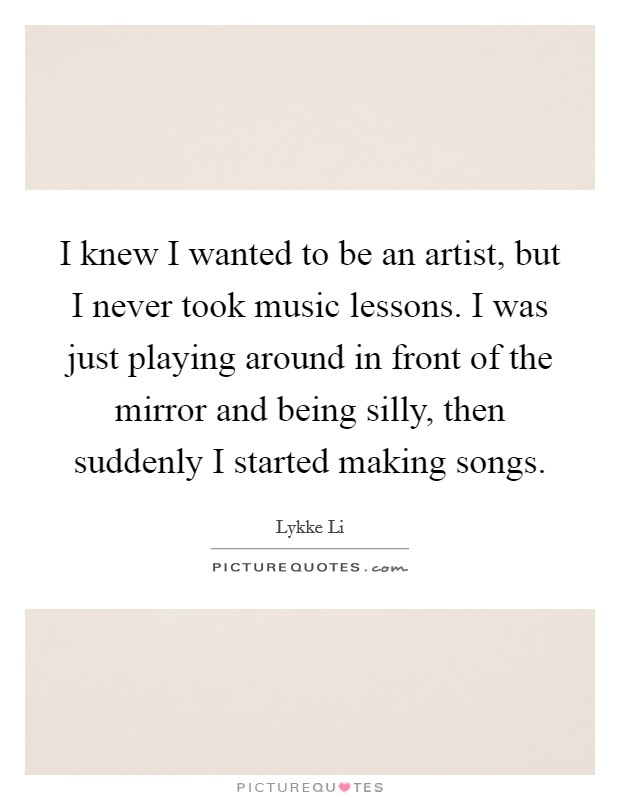 I knew I wanted to be an artist, but I never took music lessons. I was just playing around in front of the mirror and being silly, then suddenly I started making songs Picture Quote #1