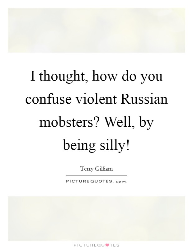 I thought, how do you confuse violent Russian mobsters? Well, by being silly! Picture Quote #1