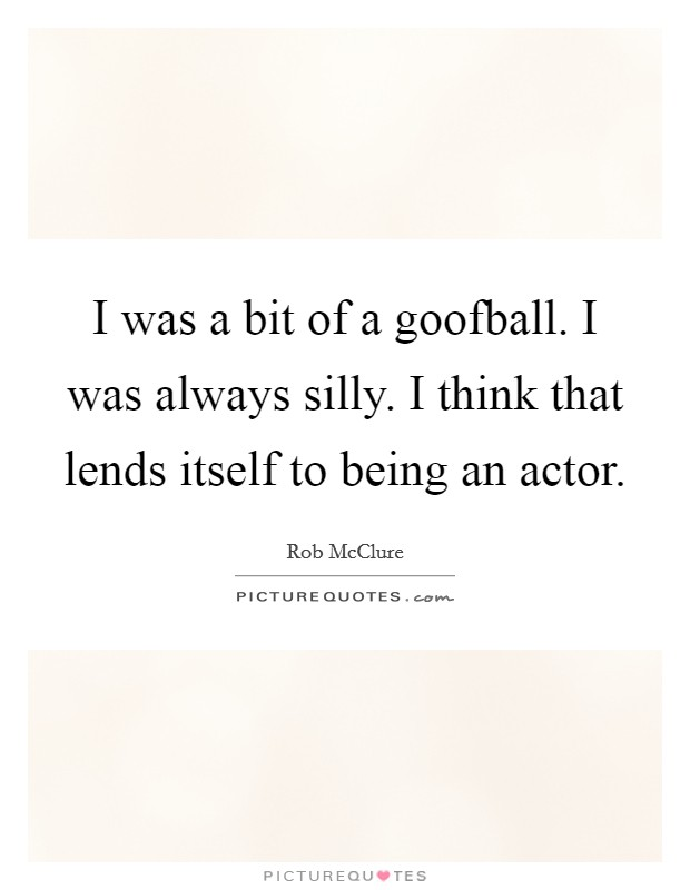 I was a bit of a goofball. I was always silly. I think that lends itself to being an actor Picture Quote #1