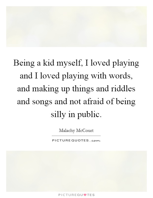 Being a kid myself, I loved playing and I loved playing with words, and making up things and riddles and songs and not afraid of being silly in public Picture Quote #1
