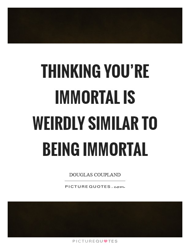 Thinking you're immortal is weirdly similar to being immortal Picture Quote #1