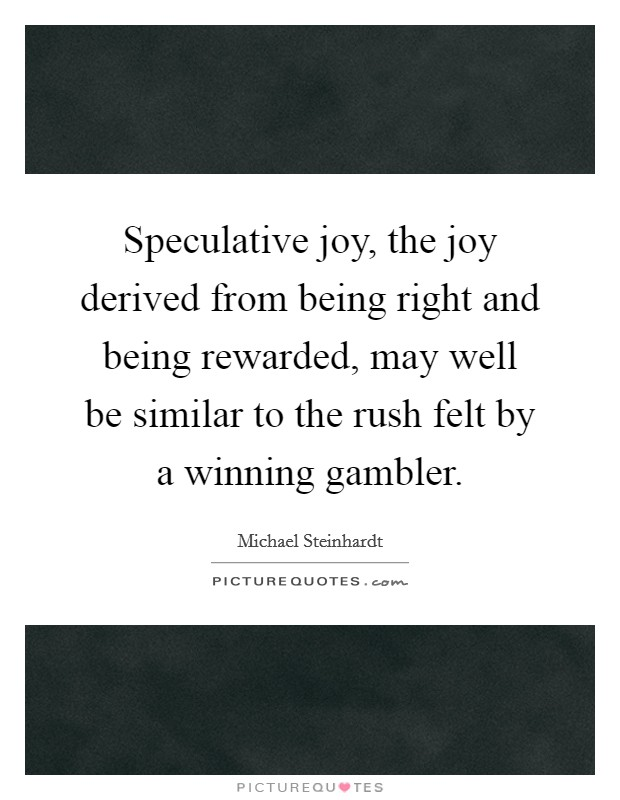 Speculative joy, the joy derived from being right and being rewarded, may well be similar to the rush felt by a winning gambler Picture Quote #1