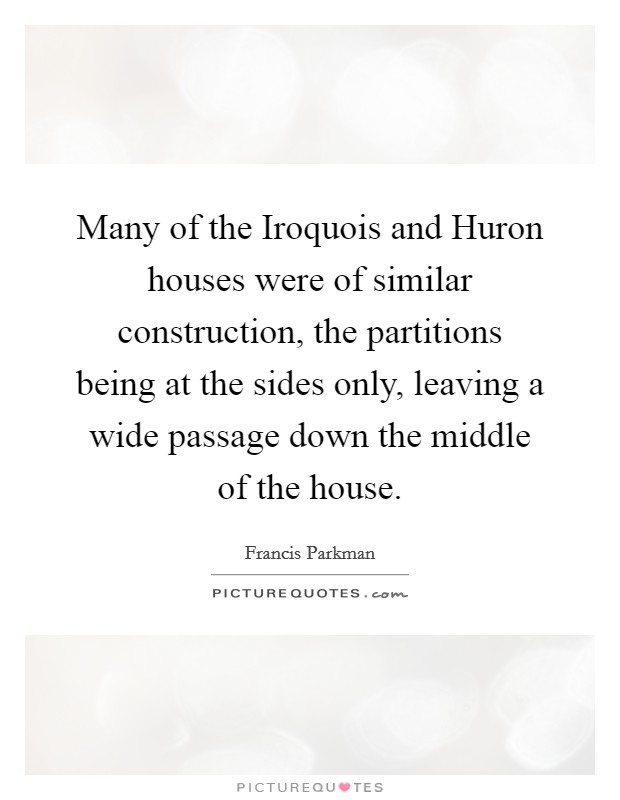 Many of the Iroquois and Huron houses were of similar construction, the partitions being at the sides only, leaving a wide passage down the middle of the house Picture Quote #1