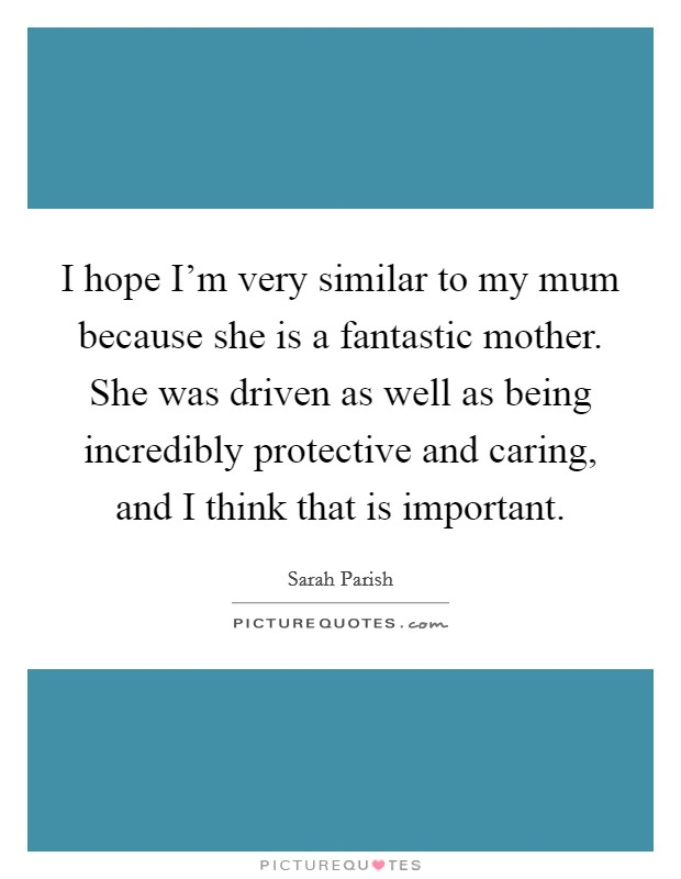 I hope I'm very similar to my mum because she is a fantastic mother. She was driven as well as being incredibly protective and caring, and I think that is important Picture Quote #1
