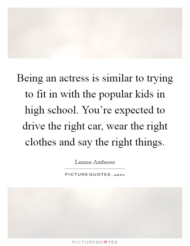 Being an actress is similar to trying to fit in with the popular kids in high school. You're expected to drive the right car, wear the right clothes and say the right things Picture Quote #1