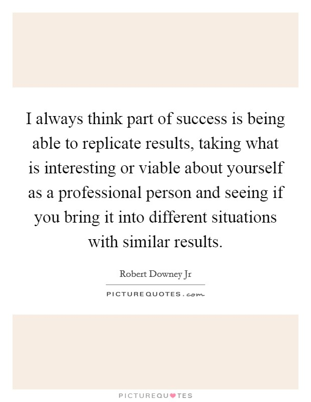 I always think part of success is being able to replicate results, taking what is interesting or viable about yourself as a professional person and seeing if you bring it into different situations with similar results Picture Quote #1