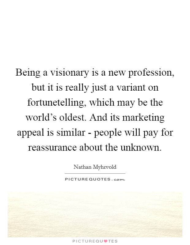 Being a visionary is a new profession, but it is really just a variant on fortunetelling, which may be the world's oldest. And its marketing appeal is similar - people will pay for reassurance about the unknown Picture Quote #1