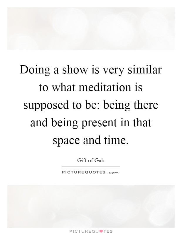 Doing a show is very similar to what meditation is supposed to be: being there and being present in that space and time Picture Quote #1