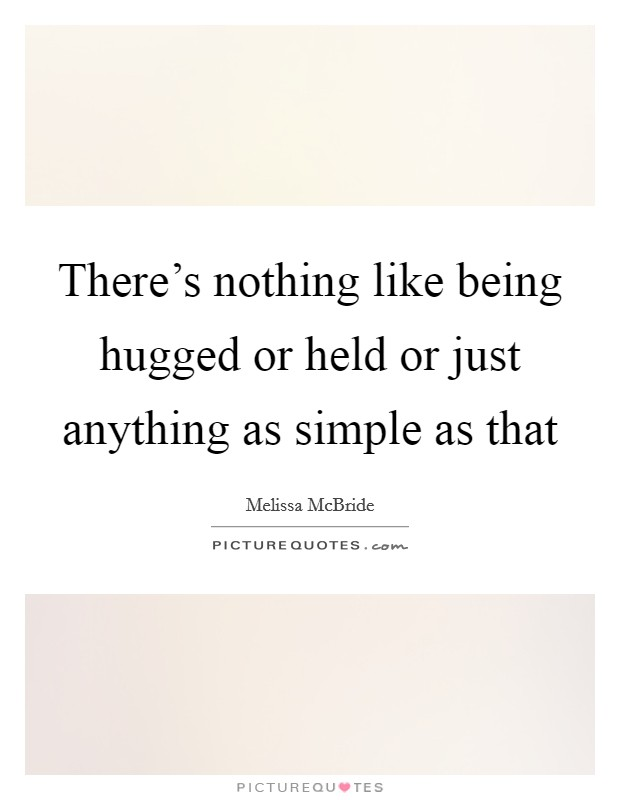 There's nothing like being hugged or held or just anything as simple as that Picture Quote #1