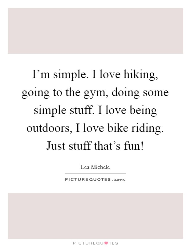 I'm simple. I love hiking, going to the gym, doing some simple stuff. I love being outdoors, I love bike riding. Just stuff that's fun! Picture Quote #1