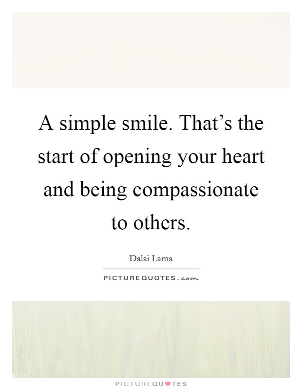 A simple smile. That's the start of opening your heart and being compassionate to others Picture Quote #1