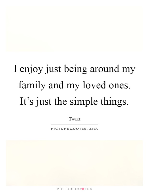 I enjoy just being around my family and my loved ones. It's just the simple things Picture Quote #1
