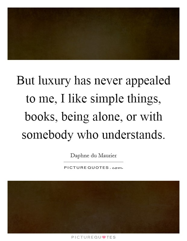 But luxury has never appealed to me, I like simple things, books, being alone, or with somebody who understands Picture Quote #1
