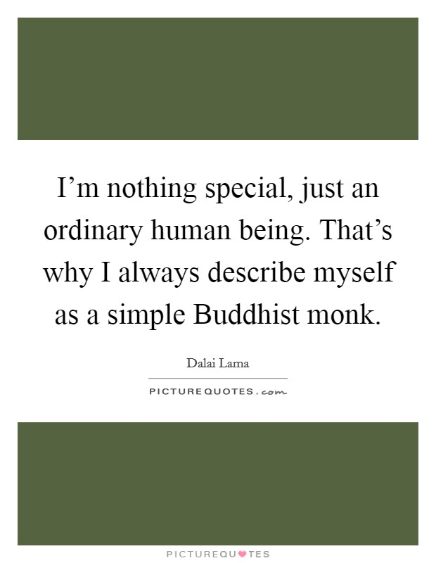 I'm nothing special, just an ordinary human being. That's why I always describe myself as a simple Buddhist monk Picture Quote #1