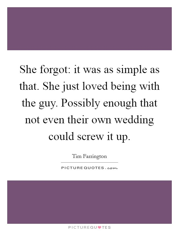 She forgot: it was as simple as that. She just loved being with the guy. Possibly enough that not even their own wedding could screw it up Picture Quote #1