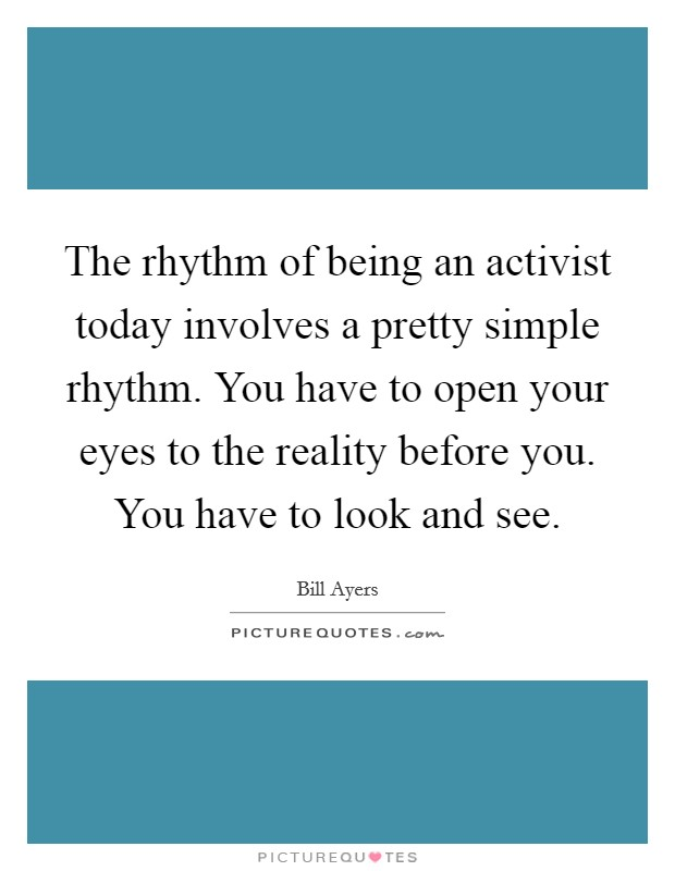 The rhythm of being an activist today involves a pretty simple rhythm. You have to open your eyes to the reality before you. You have to look and see Picture Quote #1