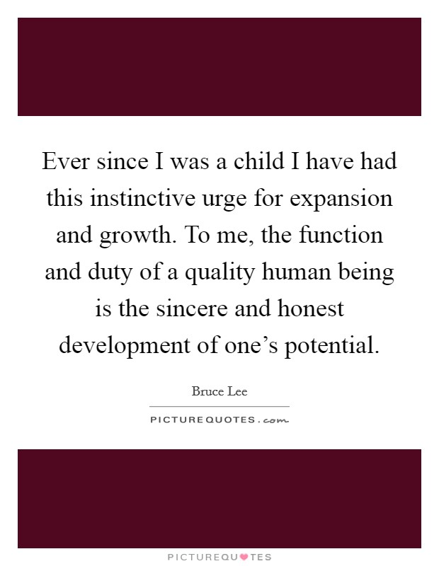 Ever since I was a child I have had this instinctive urge for expansion and growth. To me, the function and duty of a quality human being is the sincere and honest development of one's potential Picture Quote #1