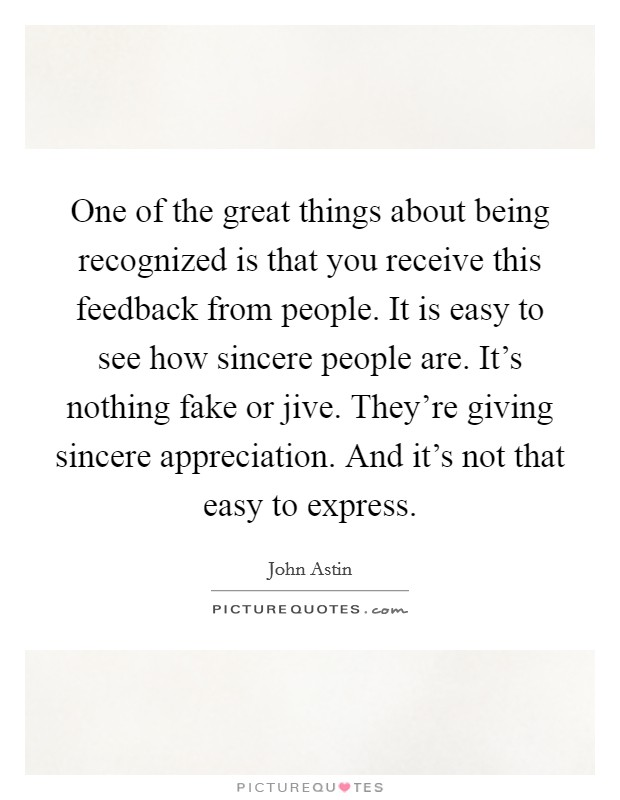 One of the great things about being recognized is that you receive this feedback from people. It is easy to see how sincere people are. It's nothing fake or jive. They're giving sincere appreciation. And it's not that easy to express Picture Quote #1