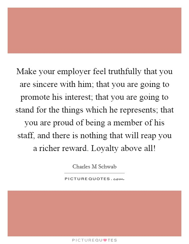 Make your employer feel truthfully that you are sincere with him; that you are going to promote his interest; that you are going to stand for the things which he represents; that you are proud of being a member of his staff, and there is nothing that will reap you a richer reward. Loyalty above all! Picture Quote #1