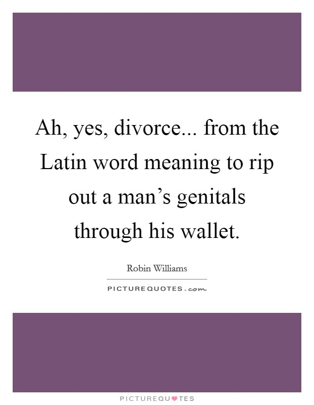 Ah, yes, divorce    from the Latin word meaning to rip out a