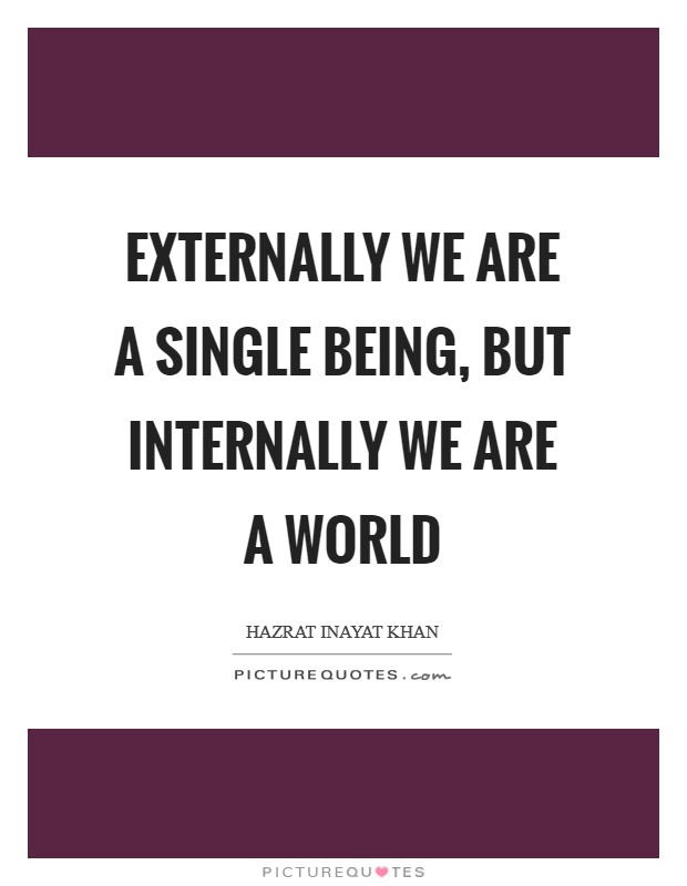 Externally we are a single being, but internally we are a world Picture Quote #1