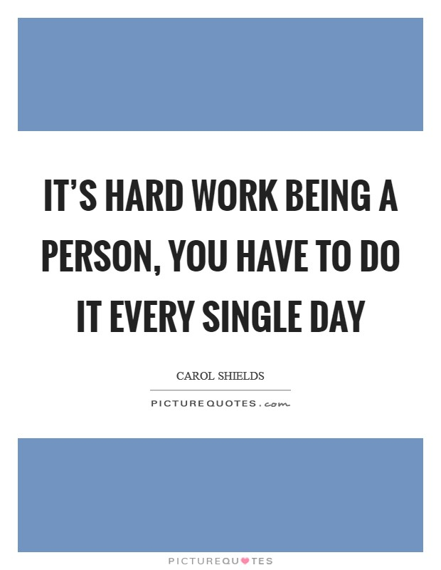 It's hard work being a person, you have to do it every single day Picture Quote #1