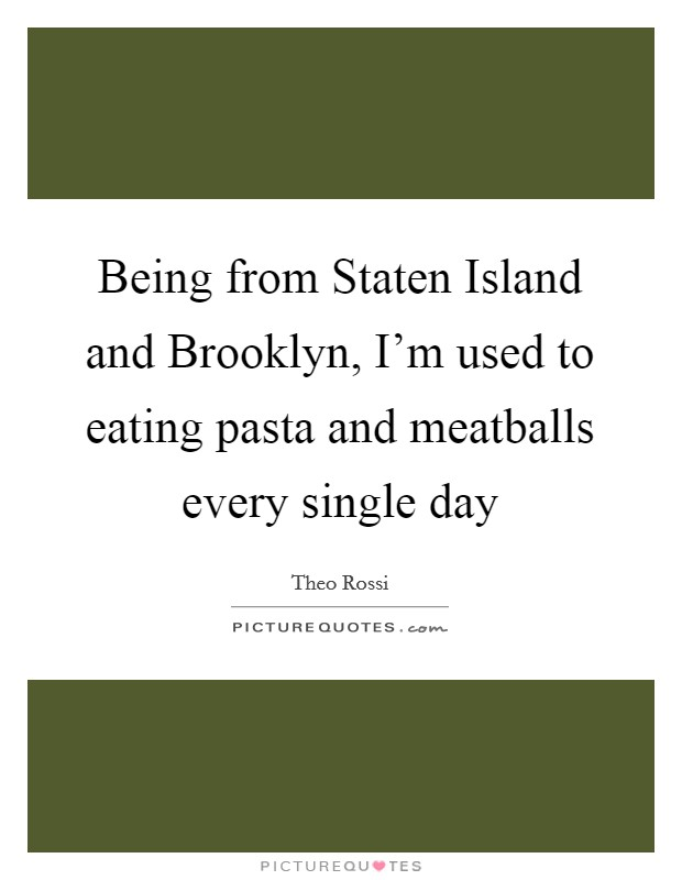 Being from Staten Island and Brooklyn, I'm used to eating pasta and meatballs every single day Picture Quote #1