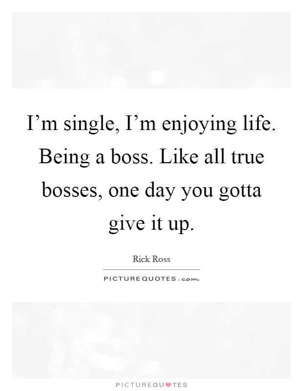 I'm single, I'm enjoying life. Being a boss. Like all true bosses, one day you gotta give it up Picture Quote #1