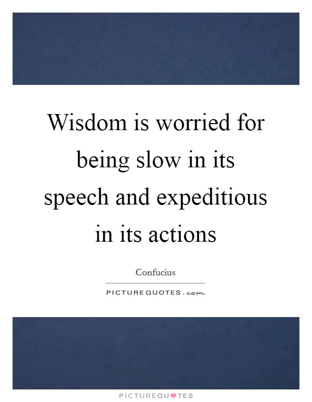 Wisdom is worried for being slow in its speech and expeditious in its actions Picture Quote #1