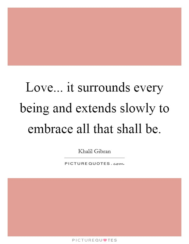 Love... it surrounds every being and extends slowly to embrace all that shall be Picture Quote #1