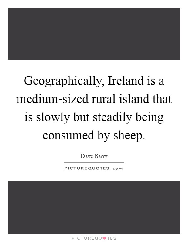 Geographically, Ireland is a medium-sized rural island that is slowly but steadily being consumed by sheep Picture Quote #1