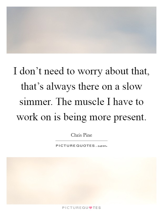 I don't need to worry about that, that's always there on a slow simmer. The muscle I have to work on is being more present Picture Quote #1