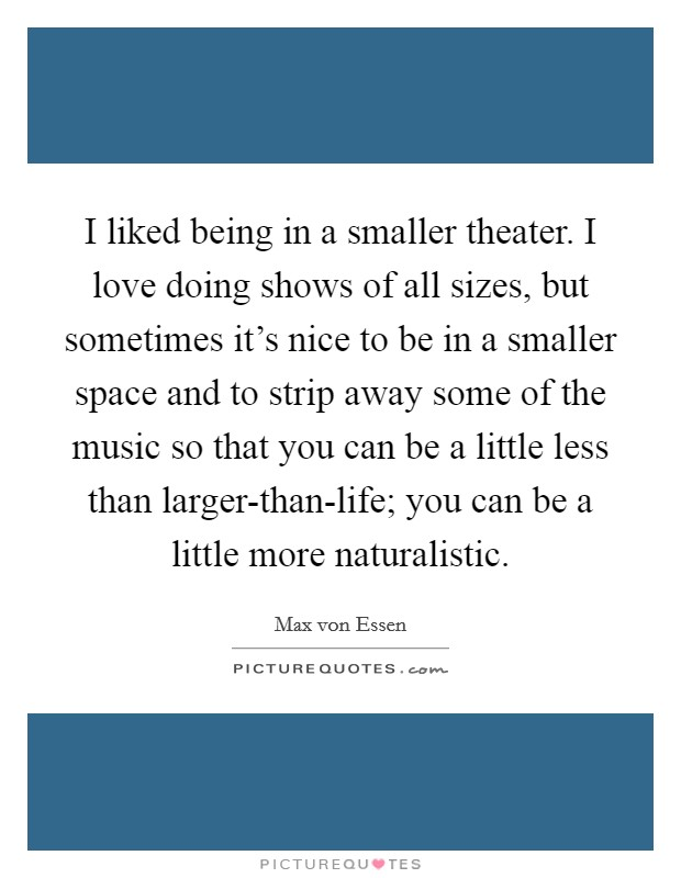 I liked being in a smaller theater. I love doing shows of all sizes, but sometimes it's nice to be in a smaller space and to strip away some of the music so that you can be a little less than larger-than-life; you can be a little more naturalistic Picture Quote #1