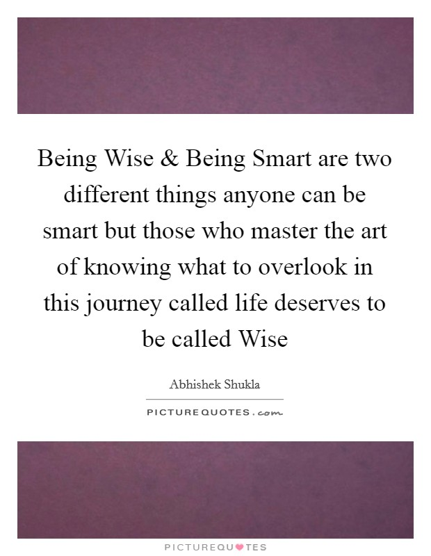 Being Wise and Being Smart are two different things anyone can be smart but those who master the art of knowing what to overlook in this journey called life deserves to be called Wise Picture Quote #1