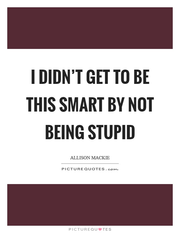 I didn't get to be this smart by not being stupid Picture Quote #1