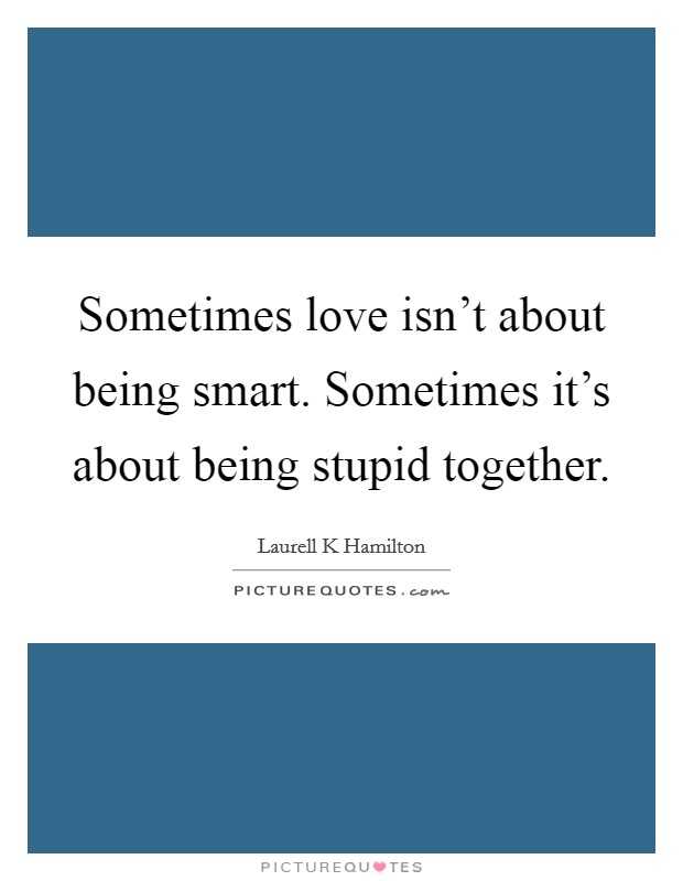 Sometimes love isn't about being smart. Sometimes it's about being stupid together. Picture Quote #1