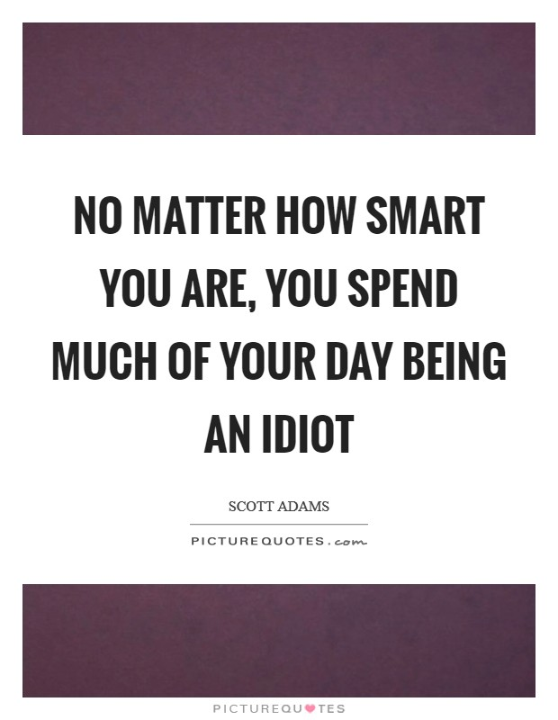 No matter how smart you are, you spend much of your day being an idiot Picture Quote #1
