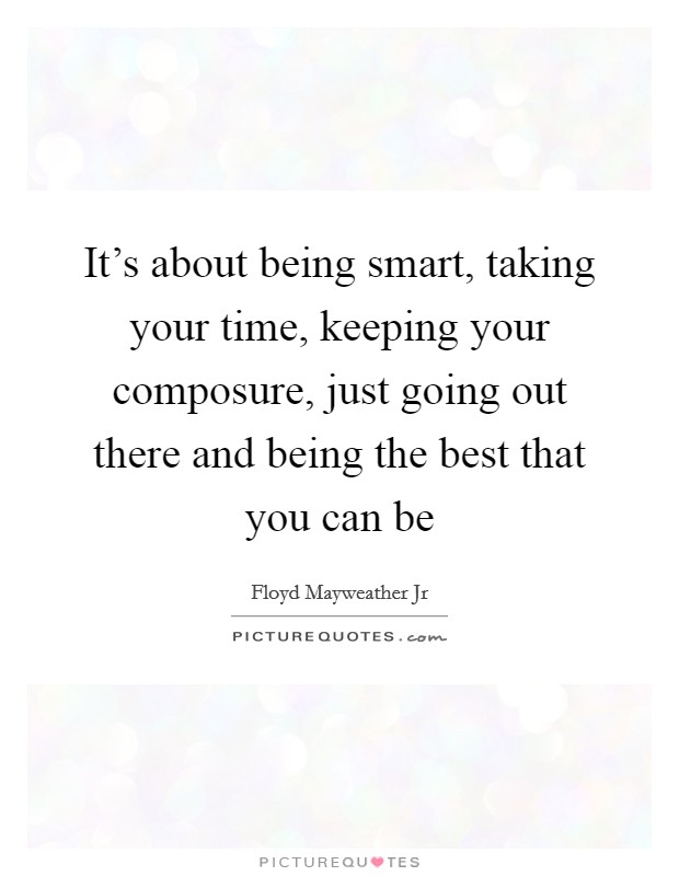 It's about being smart, taking your time, keeping your composure, just going out there and being the best that you can be Picture Quote #1