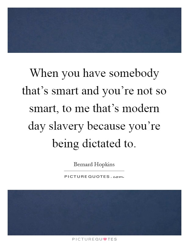 When you have somebody that's smart and you're not so smart, to me that's modern day slavery because you're being dictated to. Picture Quote #1
