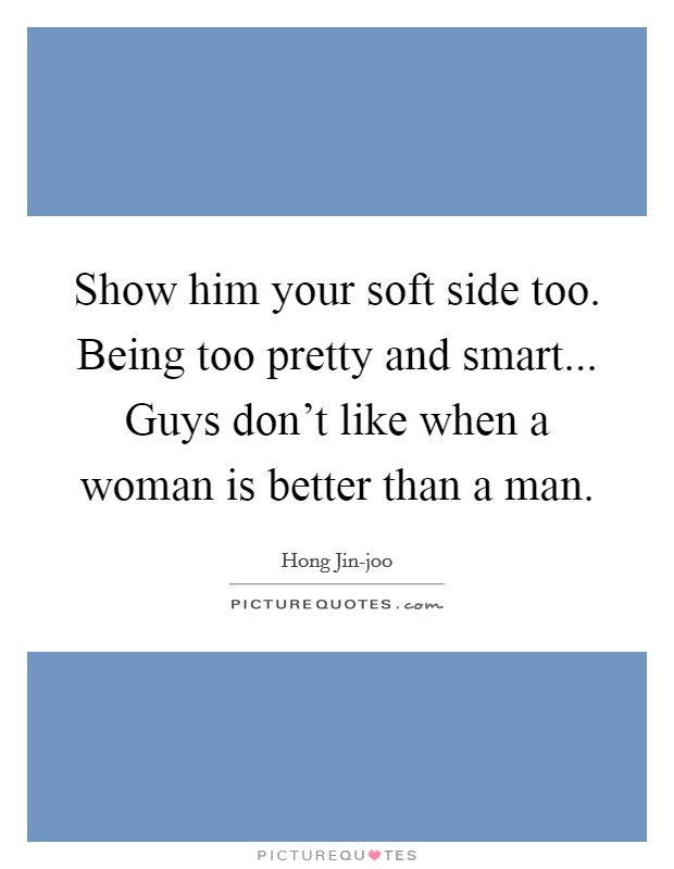 Show him your soft side too. Being too pretty and smart... Guys don't like when a woman is better than a man Picture Quote #1