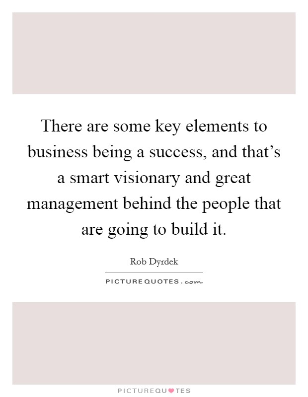 There are some key elements to business being a success, and that's a smart visionary and great management behind the people that are going to build it Picture Quote #1
