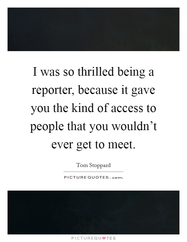 I was so thrilled being a reporter, because it gave you the kind of access to people that you wouldn't ever get to meet Picture Quote #1