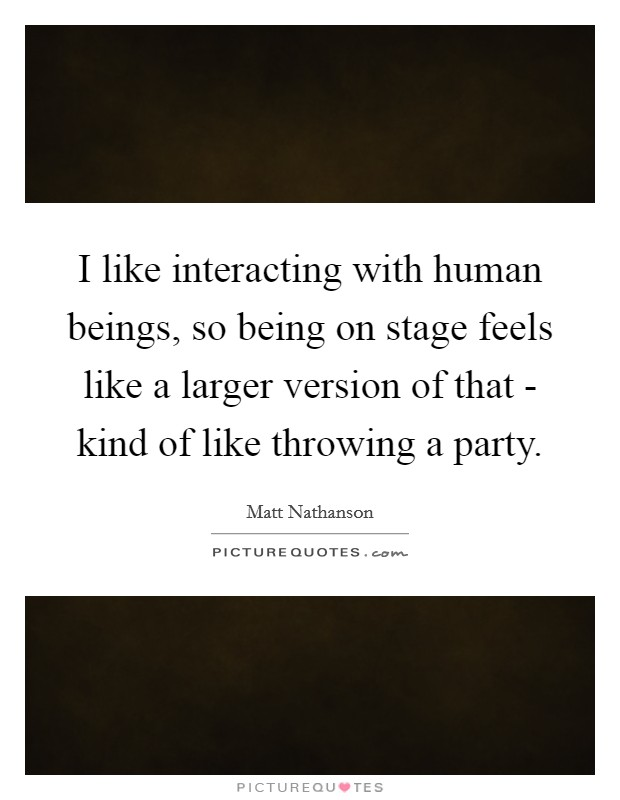 I like interacting with human beings, so being on stage feels like a larger version of that - kind of like throwing a party Picture Quote #1