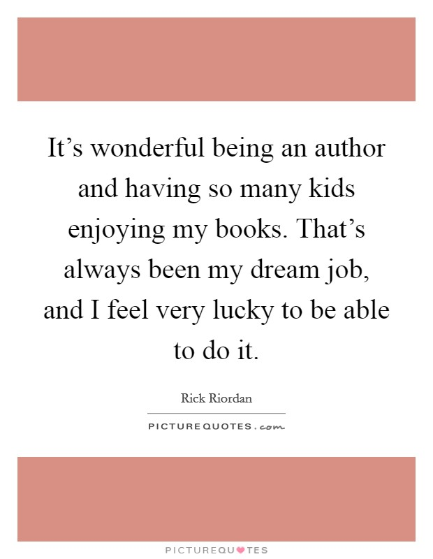 It's wonderful being an author and having so many kids enjoying my books. That's always been my dream job, and I feel very lucky to be able to do it Picture Quote #1