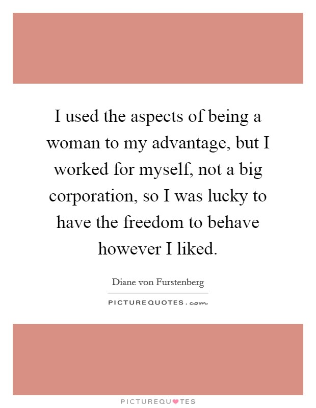 I used the aspects of being a woman to my advantage, but I worked for myself, not a big corporation, so I was lucky to have the freedom to behave however I liked Picture Quote #1
