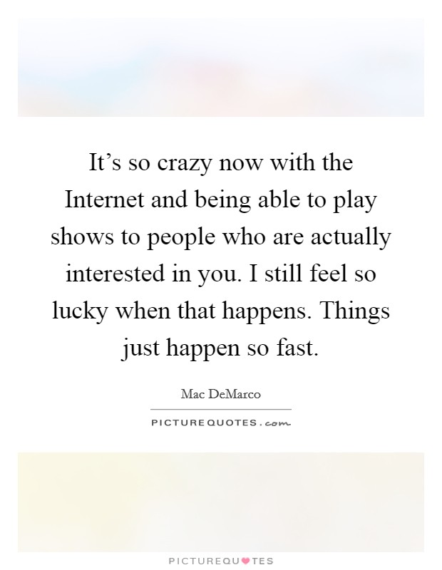 It's so crazy now with the Internet and being able to play shows to people who are actually interested in you. I still feel so lucky when that happens. Things just happen so fast Picture Quote #1
