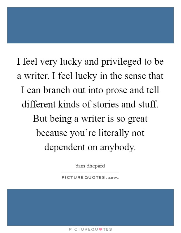 I feel very lucky and privileged to be a writer. I feel lucky in the sense that I can branch out into prose and tell different kinds of stories and stuff. But being a writer is so great because you're literally not dependent on anybody Picture Quote #1