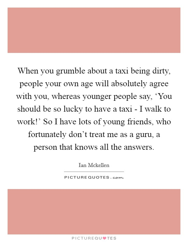 When you grumble about a taxi being dirty, people your own age will absolutely agree with you, whereas younger people say, 'You should be so lucky to have a taxi - I walk to work!' So I have lots of young friends, who fortunately don't treat me as a guru, a person that knows all the answers Picture Quote #1