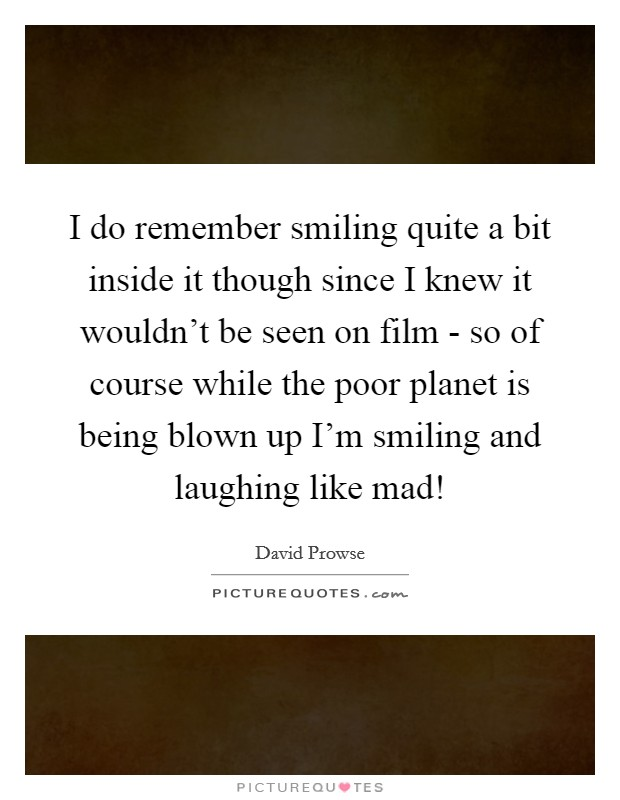 I do remember smiling quite a bit inside it though since I knew it wouldn't be seen on film - so of course while the poor planet is being blown up I'm smiling and laughing like mad! Picture Quote #1